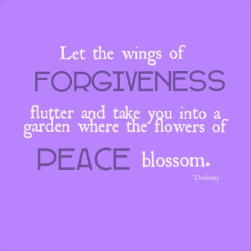 Let the wings of forgiveness flutter and take you into a garden where the flowers of peace blossom.  ~Dodinsky Embracing This Moment Life Coaching